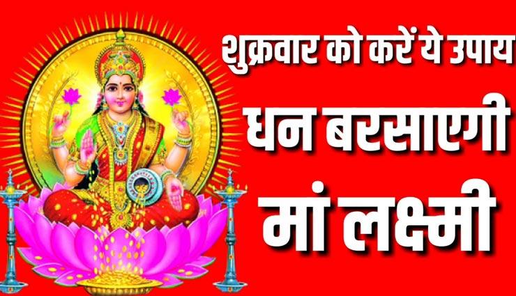 शुक्रवार को किए गए ये उपाय दिलाएंगे मां लक्ष्मी का आशीर्वाद, सुख-शांति और समृद्धि का होगा आगमन